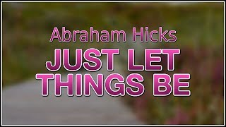 Just Let Things Be ~ Abraham Hicks 2019