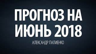 Прогноз на Июнь 2018 года. Александр Палиенко.