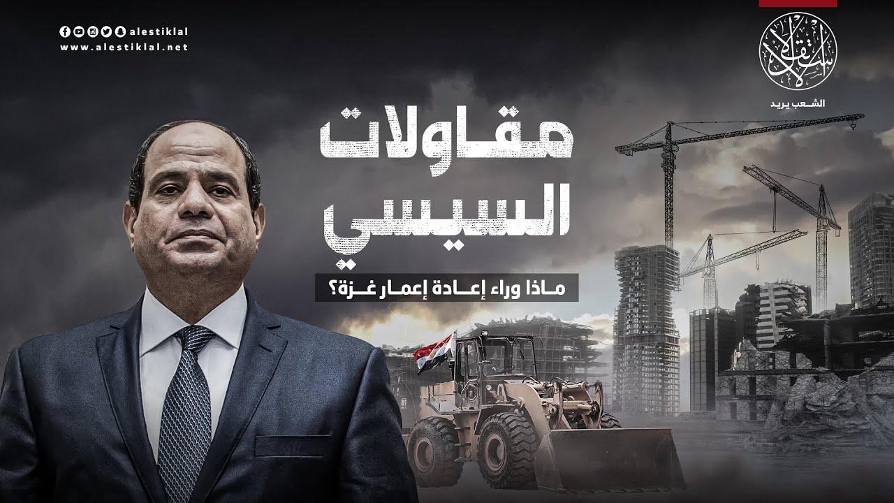 مقاولات السيسي.. ماذا وراء إعادة إعمار غزة؟ (فيديو)