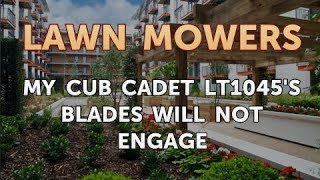 My Cub Cadet LT1045's Blades Will Not Engage