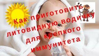 Как быстро поднять иммунитет ребенку?  Готовим литовидную водичку. Часть 3
