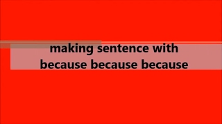 MAKING SENTENCE WITH BECAUSE BECAUSE BECAUSE
