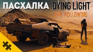 ПАСХАЛКА - Dying Light The FOLLOWING - БЕЗУМНЫЙ МАКС (Easter Eggs)