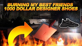 LIGHTING MY BEST FRIENDS $1000 DOLLAR DESIGNER SHOES ON FIRE... AND THIS HAPPENED