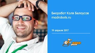 Биоробот Коля Белоусов. Madrobots.ru. 19 апреля 2017