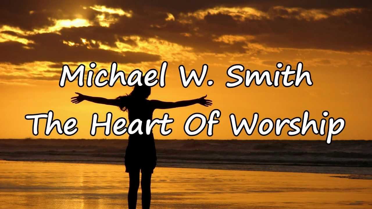 The Heart Of Worship Lyrics Michael W Smith