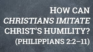 How Can Christians Imitate Christ's Humility? (Philippians 2:2–11)