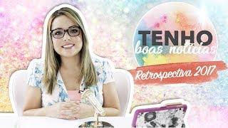 RETROSPECTIVA 2017 - TENHO BOAS NOTÍCIAS - Flavia Calina