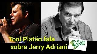 Toni Platão se emociona ao falar de Jerry Adriani