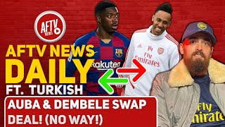 Auba & Dembele Swap Deal! (No Way!) Feat Turkish | AFTV News Daily