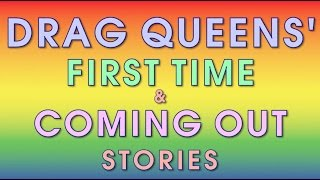 Drag Queens First Time & Coming Out Stories