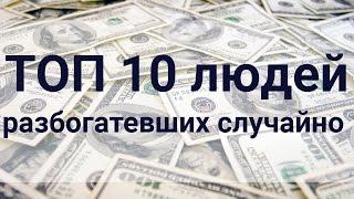 ТОП 10 людей разбогатевших случайно