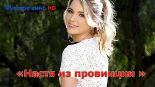 Фильм НАСТЯ ИЗ ПРОВИНЦИИ 2016 HD 720p | Русское кино | Мелодрамы | Фильмы