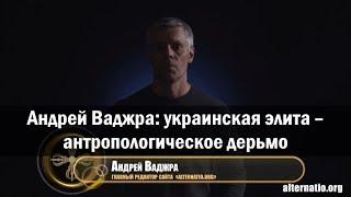 Андрей Ваджра: украинская элита – антропологическое дерьмо