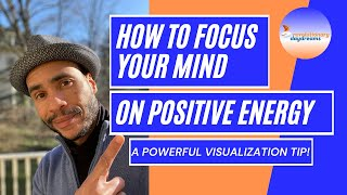 How To Focus Your Mind on Positive Energy  - A POWERFUL VISUALIZATION Tip!