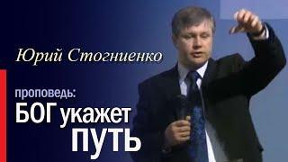 Бог покажет путь. Воля Божья. Проповедь Юрия Стогниенко. Что от меня хочет Бог?