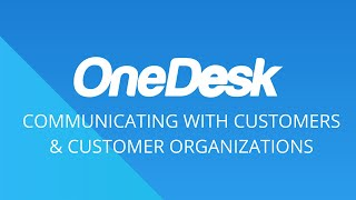 OneDesk – Getting Started: Communicating with Customers & Customer Organizations