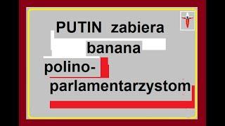 Putin zabiera BANANA polino-parlamentarzystom Błd. 1 min. 27 s.- chodzi o Trumpa