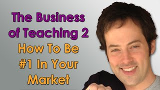 The Business of Teaching - 2 - How to Be #1 in Your Market