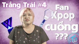 Fan Kpop Cuồng? | Trắng Trải #4