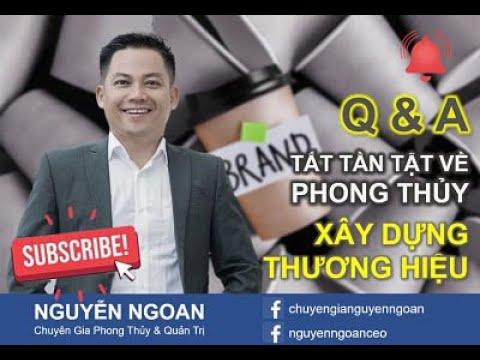 Q&A TẤT TẦN TẬT PHONG THỦY TRONG XÂY DỰNG THƯƠNG HIỆU - Chuyên Gia NGUYỄN NGOAN.