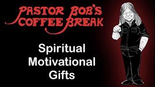 SPIRITUAL MOTIVATIONAL GIFTS on Pastor Bob's Coffee Break