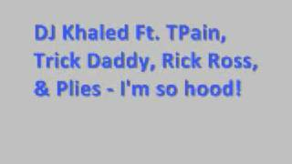 DJ Khaled Ft Tpain, Plies, Rick Ross, Trick Daddy - I'm so hood *Lyrics*