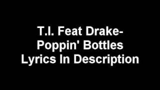 T.I. Feat. Drake-- Poppin' Bottles (lyrics in Description)