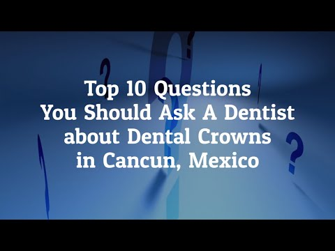 Top 10 Questions to Ask the Dentist before Going for Dental Crowns in Cancun, Mexico