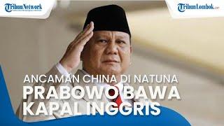 Ancaman Kapal China di Natuna, Prabowo Bawa Lisensi Kapal Perang Inggris: Ini Merupakan Langkah Maju