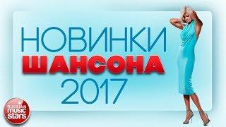 НОВИНКИ ШАНСОНА 2017 ✮ ПРЕМЬЕРЫ И ГОРЯЧИЕ ХИТЫ ОСЕНИ ✮