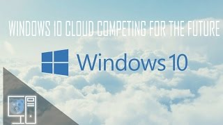 Windows 10 Cloud, The OS of the Futue?