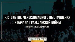Александр Шубин к столетию выступления чехословацкого корпуса и начала гражданской войны