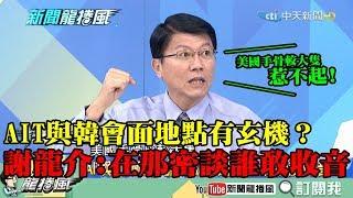 【精彩】AIT與韓會面地點有玄機? 謝龍介:在那密談誰敢收音?美國手骨較大隻,惹不起!