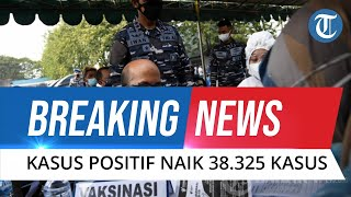 BREAKING NEWS: Kasus Positif Covid-19 Naik! 20 Juli 2021 Bertambah 38.325 Orang, Total 2.950.058