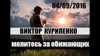 Виктор Куриленко - Молитесь за обижающих вас [04/09/2016]