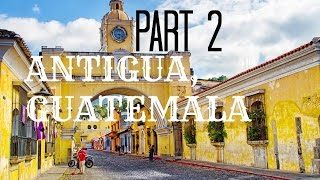 The Journey | Part 2 | Antigua, Guatemala & Antigua's Local Market!