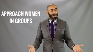 How To Approach Women In Groups/How Men Should Approach A Woman In Groups