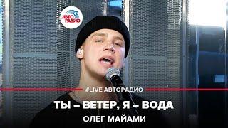 Олег Майами - Ты – Ветер, Я – Вода (#LIVE Авторадио)