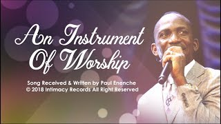 AN INSTRUMENT OF WORSHIP   Dr Paul Enenche