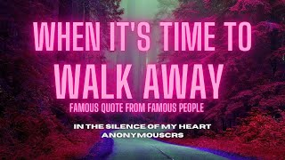WHEN ITS TIME TO WALK AWAY (Famous Quotes from Famous People)