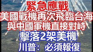 緊急應戰!美國戰機飛臨台灣 與中國軍機對峙 2架美軍被擊落 川普:必須報復