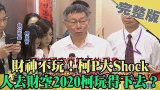 2019.09.17大政治大爆卦完整版(下) 財神不玩!柯P大Shock 人去財空2020柯玩得下去?