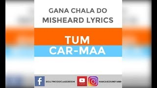 Gana Chala Do - Misheard Lyrics- Tum Car Maa