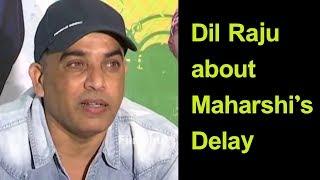Dil Raju about Mahesh Babu's Maharshi's Delay
