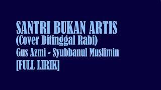 [FULL LIRIK] SANTRI BUKAN ARTIS   GUS AZMI   SYUBBANUL MUSLIMIN   COVER DITINGGAL RABI   TERBARU