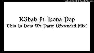 R3hab Ft. Icona Pop - This Is How We Party (Extended Mix)