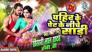 Khesari Lal Yadav   Pahir Ke Pet Ke Niche Saari   Superhit BhojpurI DJ Song