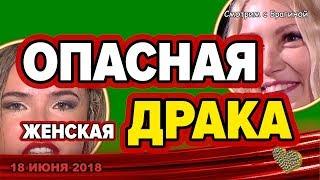 ДОМ 2 НОВОСТИ, 18 июня 2018. НОВАЯ бабская жуткая  ДРАКА!