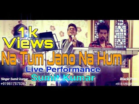NA TUM JANO NA HUM-LIVE-Sumit Kumar